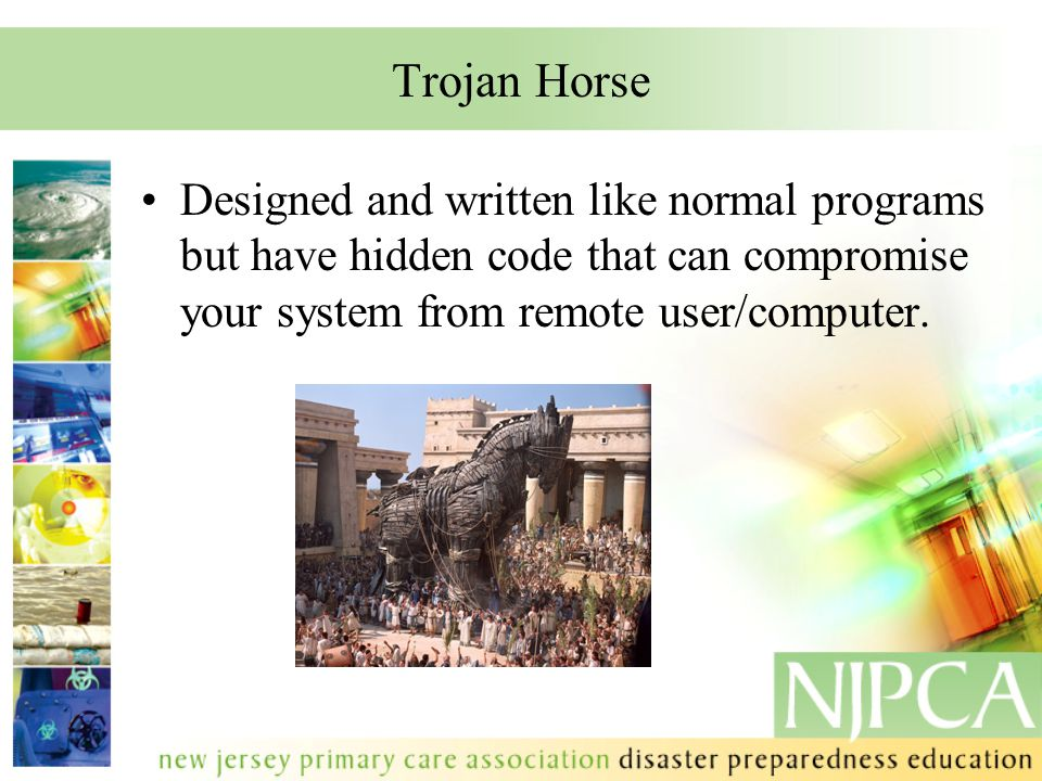 Trojan Horse Designed and written like normal programs but have hidden code that can compromise your system from remote user/computer.