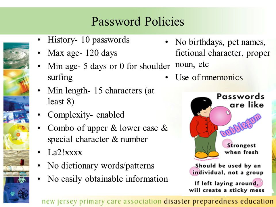 Password Policies History- 10 passwords Max age- 120 days Min age- 5 days or 0 for shoulder surfing Min length- 15 characters (at least 8) Complexity- enabled Combo of upper & lower case & special character & number La2!xxxx No dictionary words/patterns No easily obtainable information No birthdays, pet names, fictional character, proper noun, etc Use of mnemonics