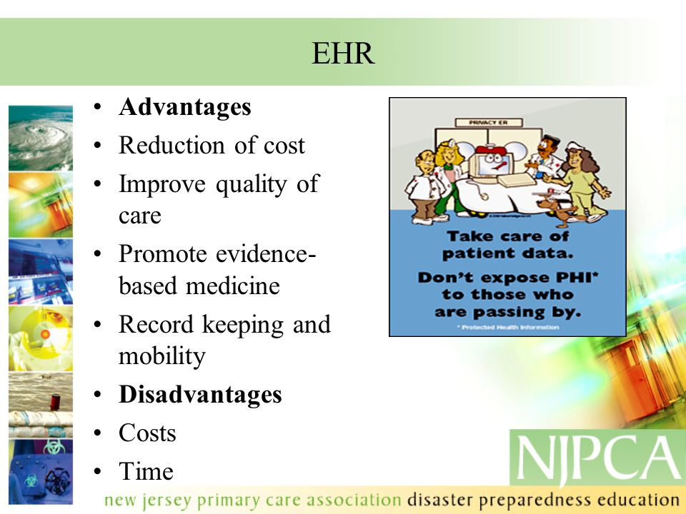 EHR Advantages Reduction of cost Improve quality of care Promote evidence- based medicine Record keeping and mobility Disadvantages Costs Time.