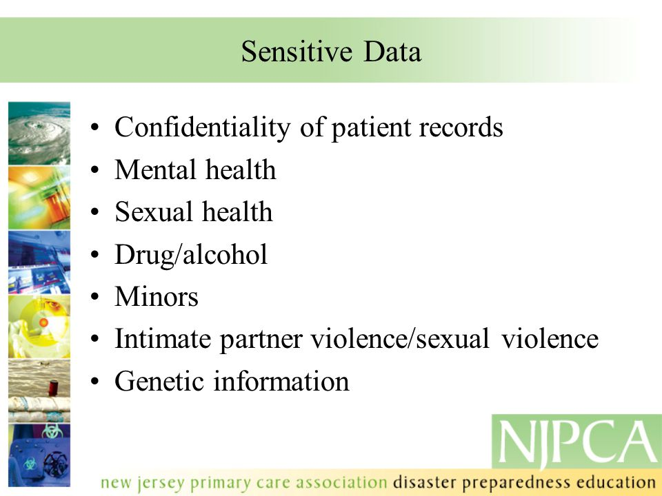 Sensitive Data Confidentiality of patient records Mental health Sexual health Drug/alcohol Minors Intimate partner violence/sexual violence Genetic in