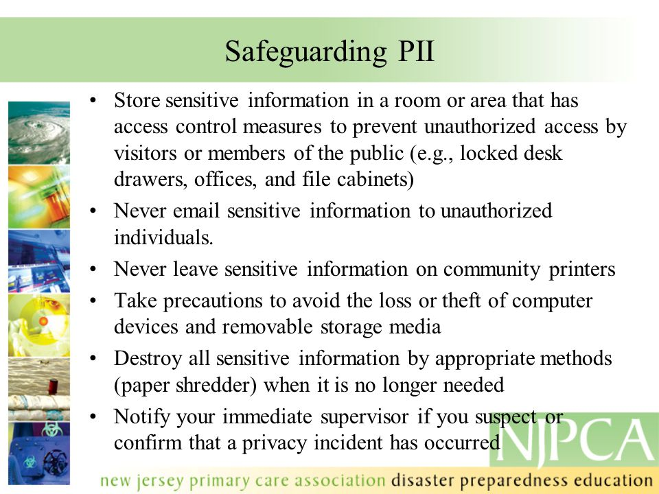 Safeguarding PII Store sensitive information in a room or area that has access control measures to prevent unauthorized access by visitors or members of the public (e.g., locked desk drawers, offices, and file cabinets) Never email sensitive information to unauthorized individuals.
