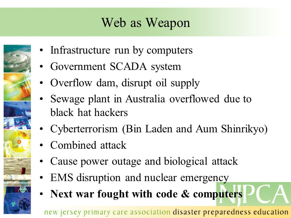 Web as Weapon Infrastructure run by computers Government SCADA system Overflow dam, disrupt oil supply Sewage plant in Australia overflowed due to bla