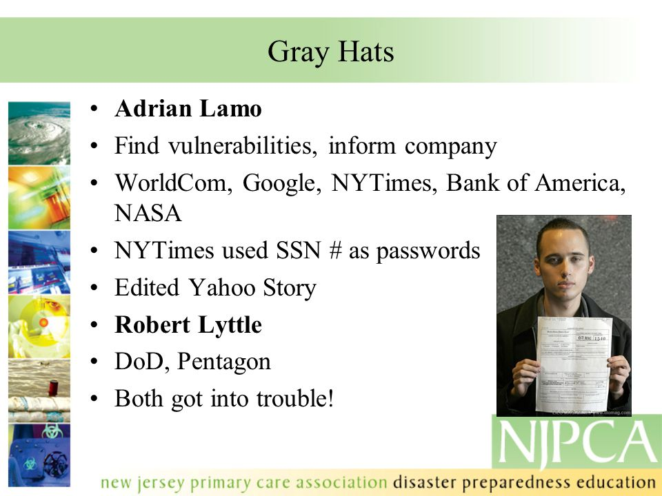 Gray Hats Adrian Lamo Find vulnerabilities, inform company WorldCom, Google, NYTimes, Bank of America, NASA NYTimes used SSN # as passwords Edited Yah