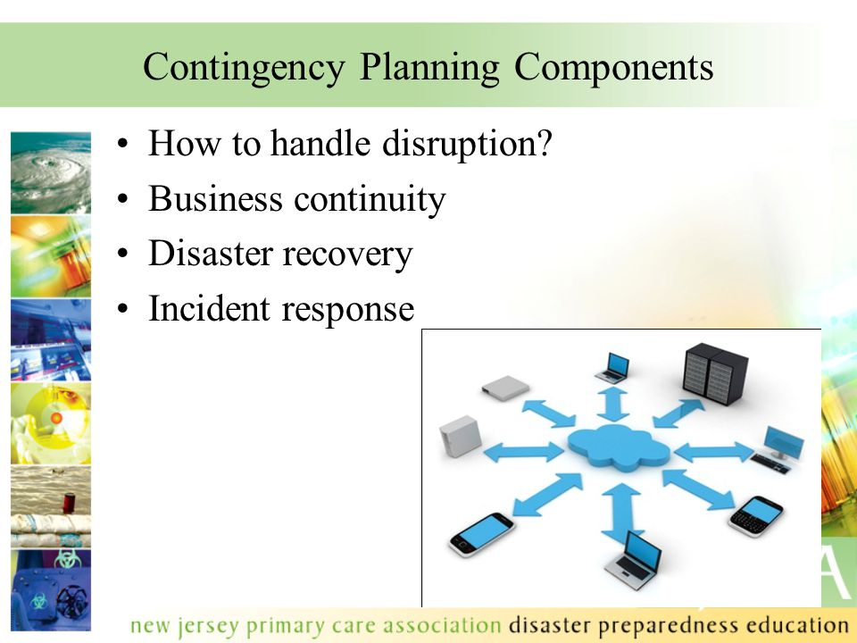 Contingency Planning Components How to handle disruption? Business continuity Disaster recovery Incident response