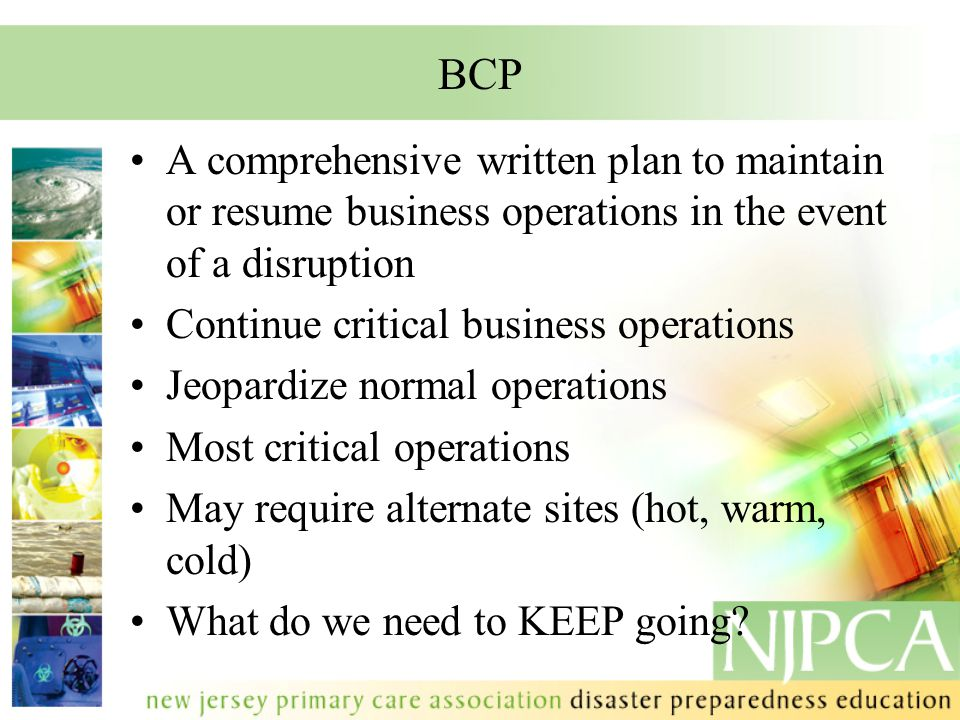 BCP A comprehensive written plan to maintain or resume business operations in the event of a disruption Continue critical business operations Jeopardi