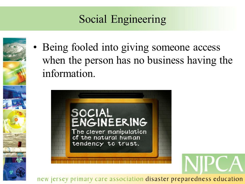 Social Engineering Being fooled into giving someone access when the person has no business having the information.
