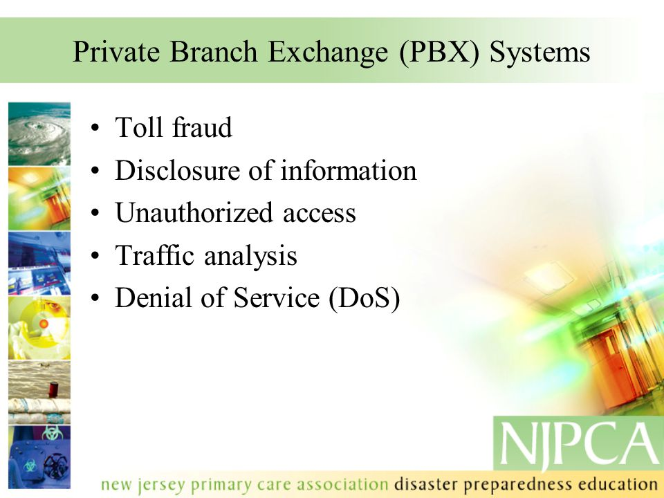 Private Branch Exchange (PBX) Systems Toll fraud Disclosure of information Unauthorized access Traffic analysis Denial of Service (DoS)