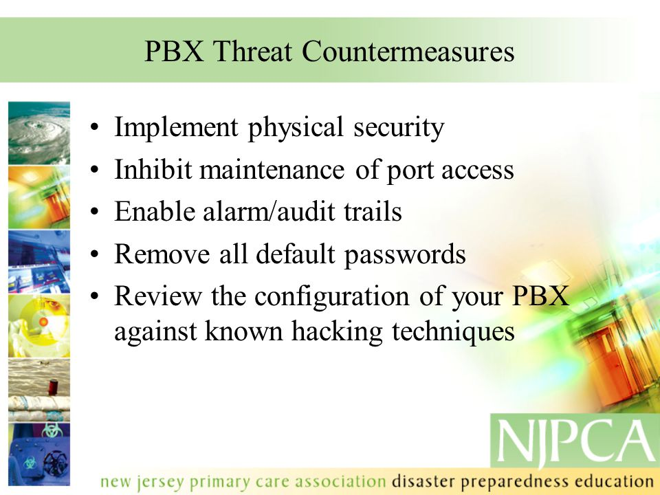 PBX Threat Countermeasures Implement physical security Inhibit maintenance of port access Enable alarm/audit trails Remove all default passwords Revie