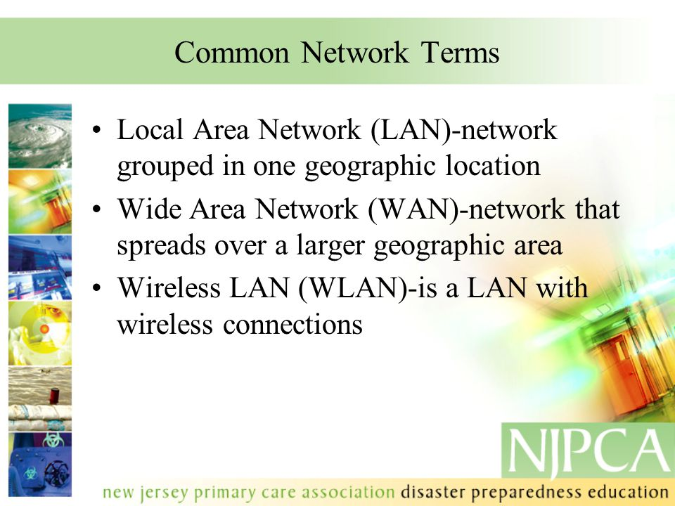 Common Network Terms Local Area Network (LAN)-network grouped in one geographic location Wide Area Network (WAN)-network that spreads over a larger geographic area Wireless LAN (WLAN)-is a LAN with wireless connections