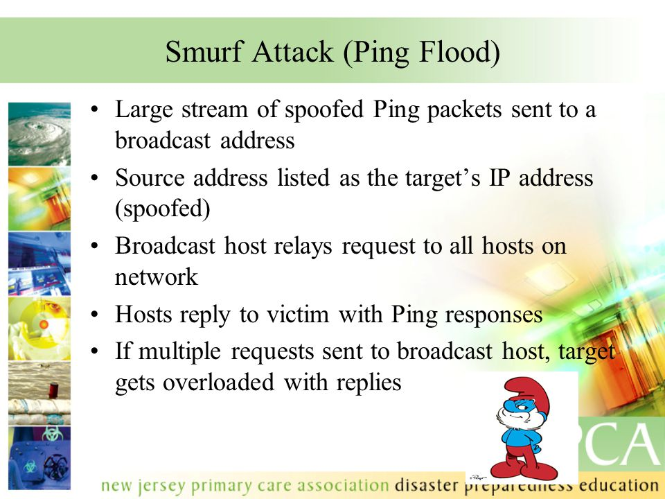 Smurf Attack (Ping Flood) Large stream of spoofed Ping packets sent to a broadcast address Source address listed as the target's IP address (spoofed) Broadcast host relays request to all hosts on network Hosts reply to victim with Ping responses If multiple requests sent to broadcast host, target gets overloaded with replies