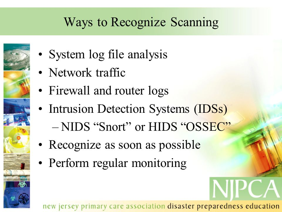 "Ways to Recognize Scanning System log file analysis Network traffic Firewall and router logs Intrusion Detection Systems (IDSs) –NIDS ""Snort"" or HIDS"