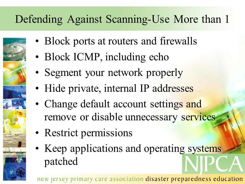 Defending Against Scanning-Use More than 1 Block ports at routers and firewalls Block ICMP, including echo Segment your network properly Hide private,
