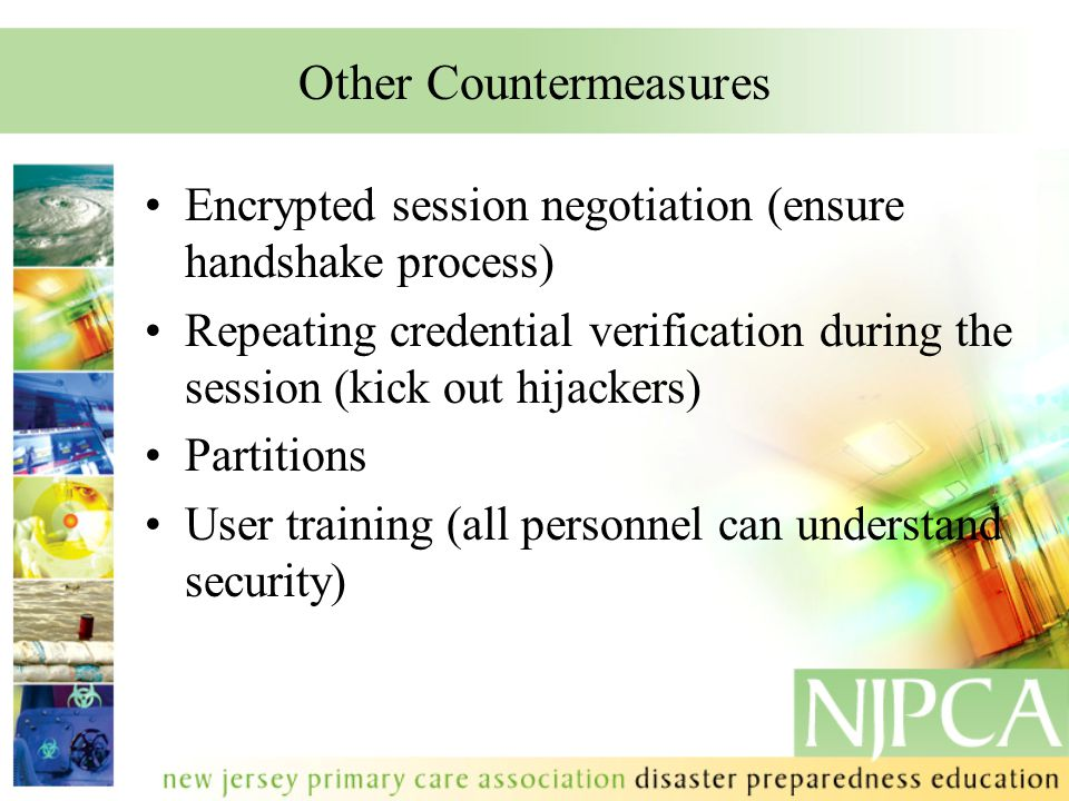 Other Countermeasures Encrypted session negotiation (ensure handshake process) Repeating credential verification during the session (kick out hijacker