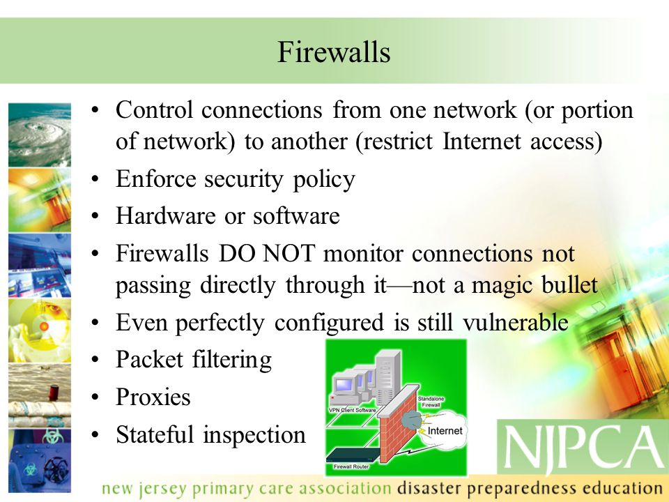 Firewalls Control connections from one network (or portion of network) to another (restrict Internet access) Enforce security policy Hardware or softw