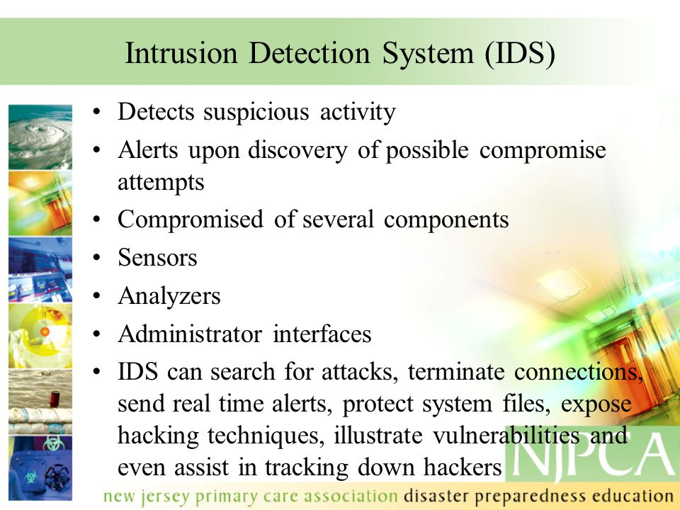 Intrusion Detection System (IDS) Detects suspicious activity Alerts upon discovery of possible compromise attempts Compromised of several components Sensors Analyzers Administrator interfaces IDS can search for attacks, terminate connections, send real time alerts, protect system files, expose hacking techniques, illustrate vulnerabilities and even assist in tracking down hackers