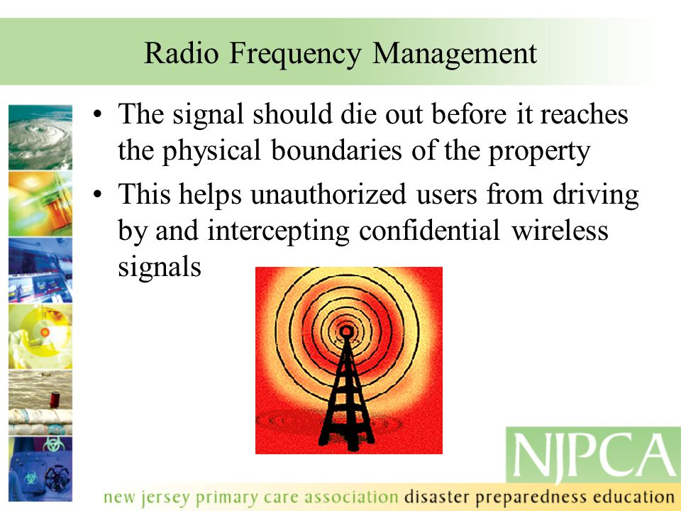 Radio Frequency Management The signal should die out before it reaches the physical boundaries of the property This helps unauthorized users from driving by and intercepting confidential wireless signals