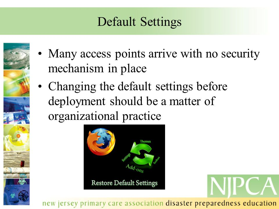 Default Settings Many access points arrive with no security mechanism in place Changing the default settings before deployment should be a matter of organizational practice