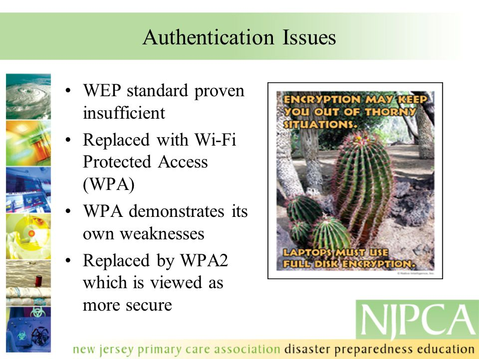 Authentication Issues WEP standard proven insufficient Replaced with Wi-Fi Protected Access (WPA) WPA demonstrates its own weaknesses Replaced by WPA2 which is viewed as more secure.