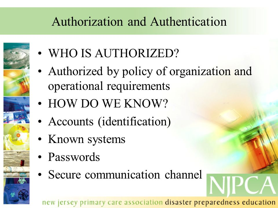 Authorization and Authentication WHO IS AUTHORIZED? Authorized by policy of organization and operational requirements HOW DO WE KNOW? Accounts (identi