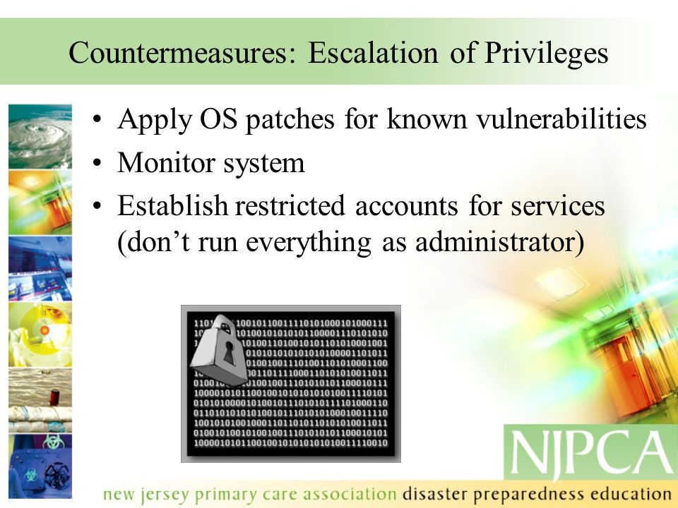 Countermeasures: Escalation of Privileges Apply OS patches for known vulnerabilities Monitor system Establish restricted accounts for services (don't