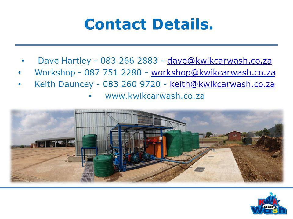 Contact Details. Dave Hartley - 083 266 2883 - dave@kwikcarwash.co.zadave@kwikcarwash.co.za Workshop - 087 751 2280 - workshop@kwikcarwash.co.zaworksh