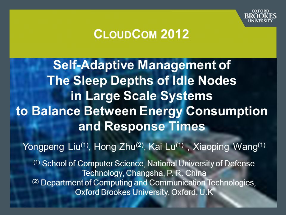 C LOUD C OM 2012 Self-Adaptive Management of The Sleep Depths of Idle Nodes in Large Scale Systems to Balance Between Energy Consumption and Response Times Yongpeng Liu (1), Hong Zhu (2), Kai Lu (1) , Xiaoping Wang (1) (1) School of Computer Science, National University of Defense Technology, Changsha, P.