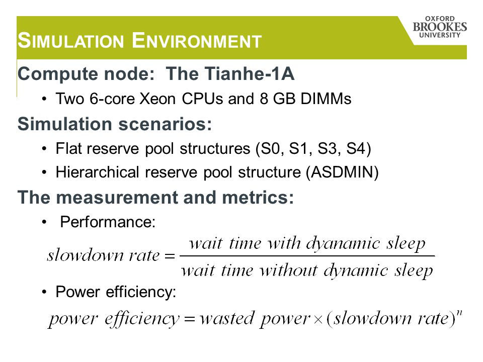Compute node: The Tianhe-1A Two 6-core Xeon CPUs and 8 GB DIMMs Simulation scenarios: Flat reserve pool structures (S0, S1, S3, S4) Hierarchical reserve pool structure (ASDMIN) The measurement and metrics: Performance: Power efficiency: S IMULATION E NVIRONMENT