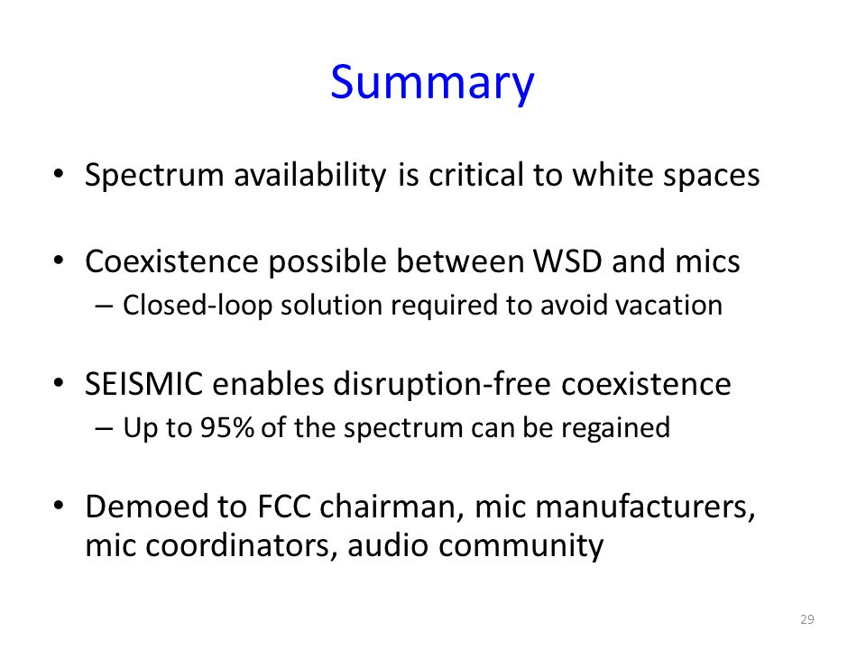 Summary 29 Spectrum availability is critical to white spaces Coexistence possible between WSD and mics – Closed-loop solution required to avoid vacation SEISMIC enables disruption-free coexistence – Up to 95% of the spectrum can be regained Demoed to FCC chairman, mic manufacturers, mic coordinators, audio community