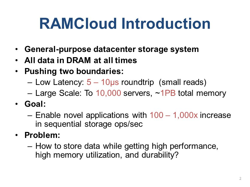 RAMCloud Introduction General-purpose datacenter storage system All data in DRAM at all times Pushing two boundaries: –Low Latency: 5 – 10µs roundtrip