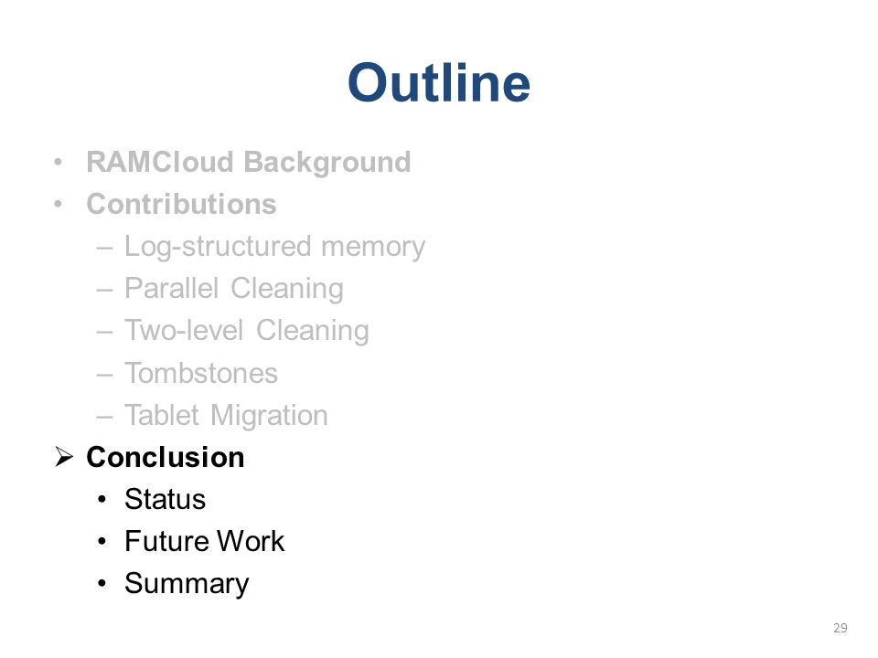 Outline RAMCloud Background Contributions –Log-structured memory –Parallel Cleaning –Two-level Cleaning –Tombstones –Tablet Migration  Conclusion Sta