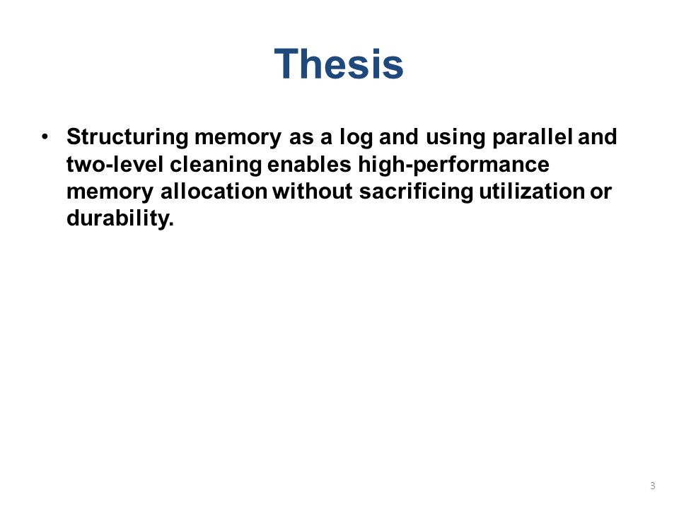 Thesis Structuring memory as a log and using parallel and two-level cleaning enables high-performance memory allocation without sacrificing utilizatio