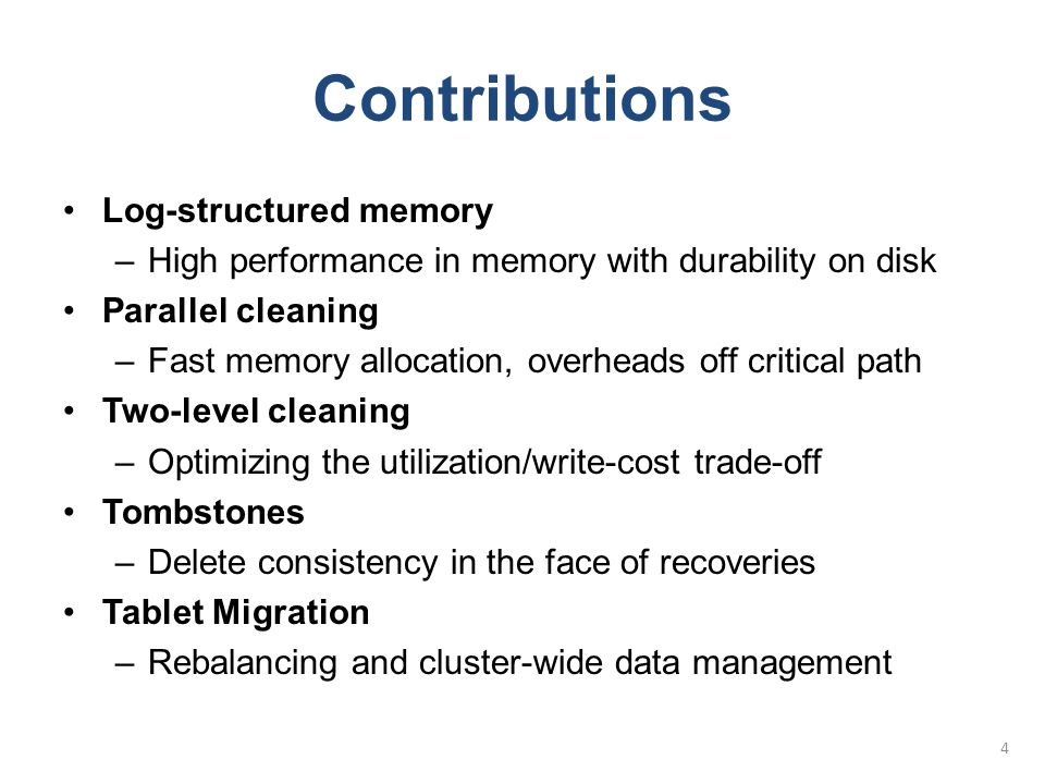Outline RAMCloud Background Contributions –Log-structured memory –Parallel Cleaning –Two-level Cleaning –Tombstones –Tablet Migration Conclusion –Status –Future Work –Summary 5