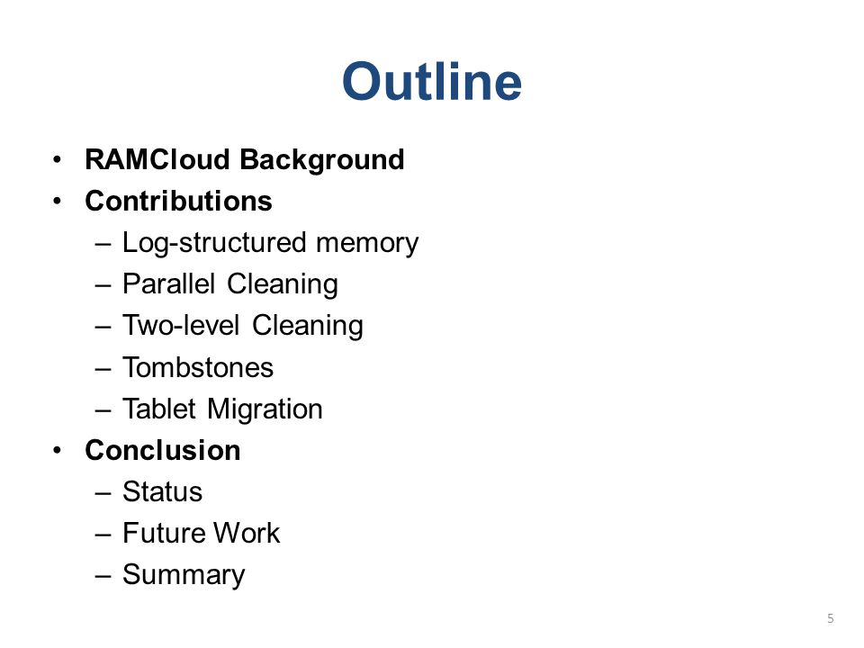 Outline  RAMCloud Background Contributions –Log-structured memory –Parallel Cleaning –Two-level Cleaning –Tombstones –Tablet Migration Conclusion –Status –Future Work –Summary 6