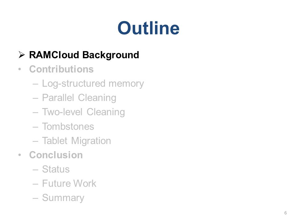 Outline  RAMCloud Background Contributions –Log-structured memory –Parallel Cleaning –Two-level Cleaning –Tombstones –Tablet Migration Conclusion –St