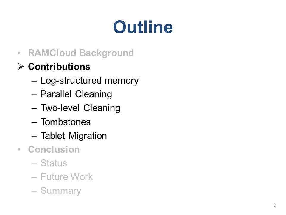Outline RAMCloud Background  Contributions –Log-structured memory –Parallel Cleaning –Two-level Cleaning –Tombstones –Tablet Migration Conclusion –St