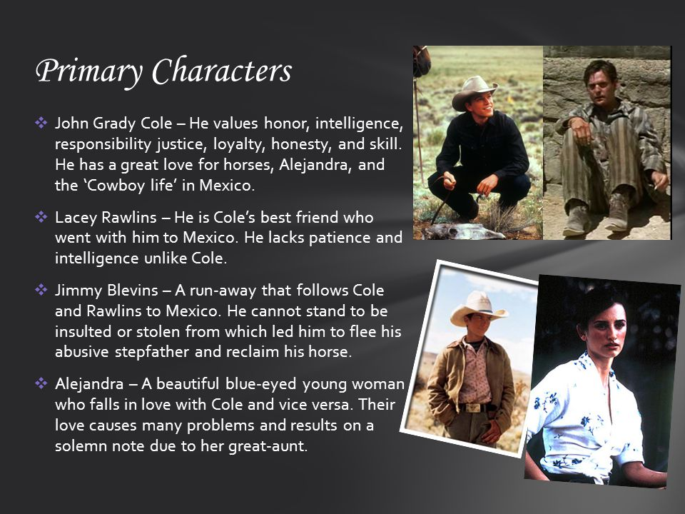  John Grady Cole – He values honor, intelligence, responsibility justice, loyalty, honesty, and skill. He has a great love for horses, Alejandra, and
