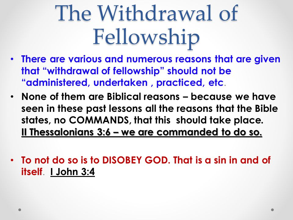 The Withdrawal of Fellowship There are various and numerous reasons that are given that withdrawal of fellowship should not be administered, undertaken, practiced, etc.