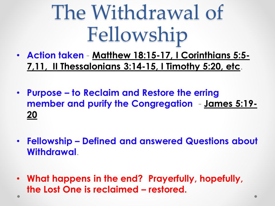 The Withdrawal of Fellowship Action taken - Matthew 18:15-17, I Corinthians 5:5- 7,11, II Thessalonians 3:14-15, I Timothy 5:20, etc.