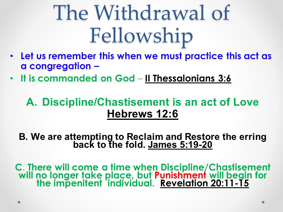 The Withdrawal of Fellowship Let us remember this when we must practice this act as a congregation – It is commanded on God – II Thessalonians 3:6 A.Discipline/Chastisement is an act of Love Hebrews 12:6 B.