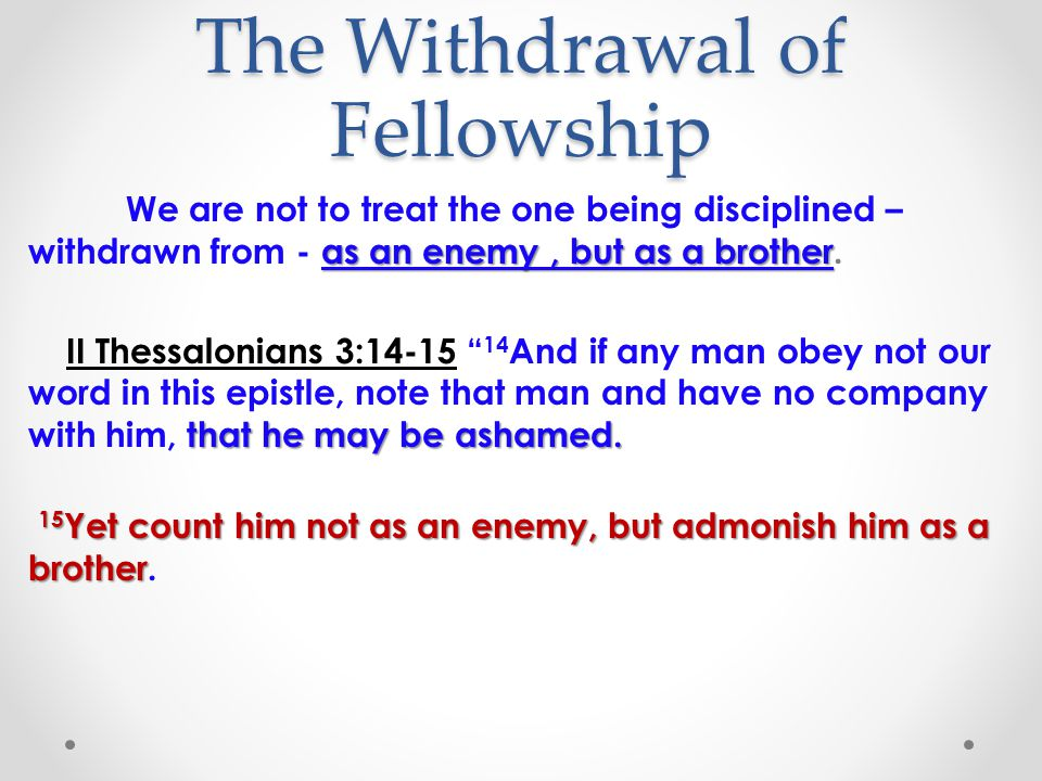 The Withdrawal of Fellowship as an enemy, but as a brother We are not to treat the one being disciplined – withdrawn from - as an enemy, but as a brother.