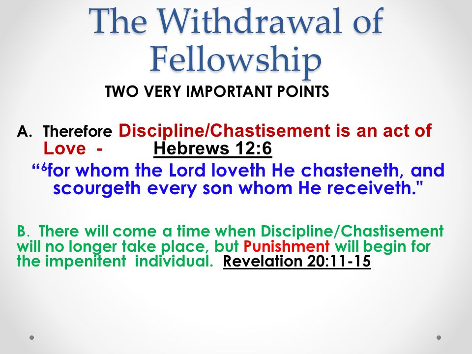 The Withdrawal of Fellowship TWO VERY IMPORTANT POINTS A.Therefore Discipline/Chastisement is an act of Love - Hebrews 12:6 6 for whom the Lord loveth He chasteneth, and scourgeth every son whom He receiveth. B.