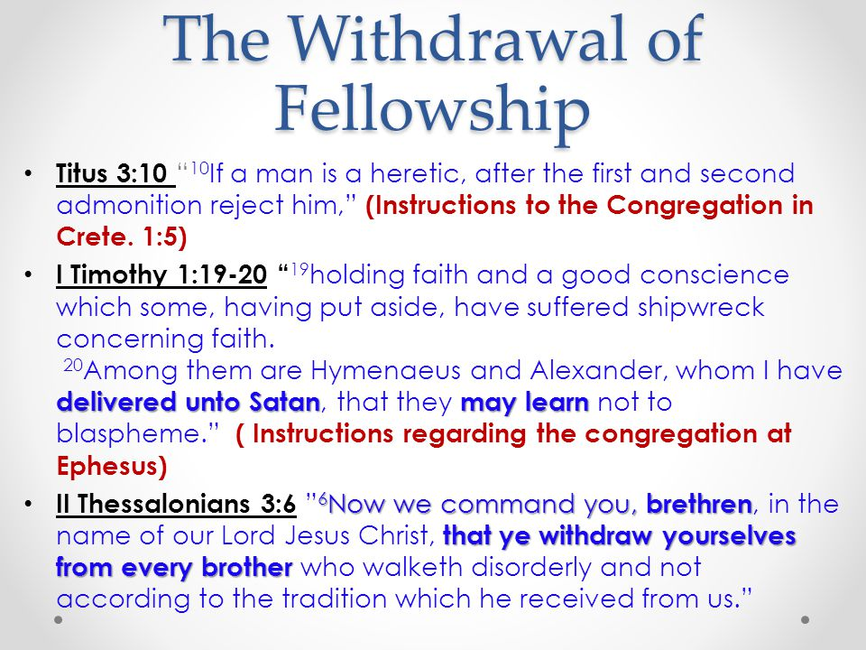 The Withdrawal of Fellowship Titus 3:10 10 If a man is a heretic, after the first and second admonition reject him, (Instructions to the Congregation in Crete.