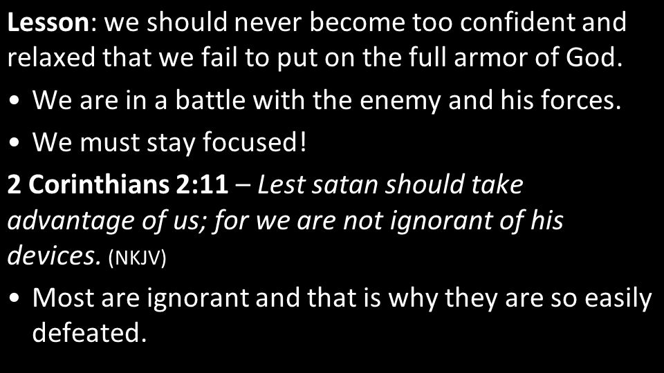 Lesson: we should never become too confident and relaxed that we fail to put on the full armor of God.