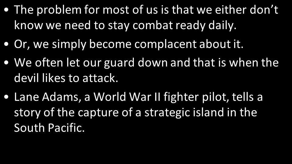 The problem for most of us is that we either don't know we need to stay combat ready daily.
