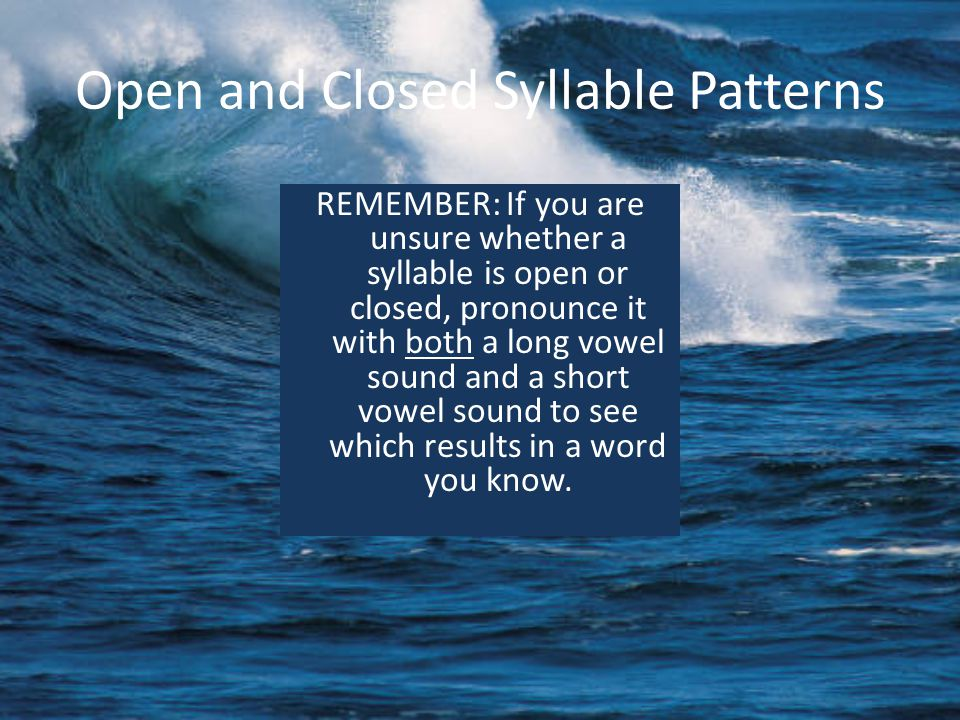 Open and Closed Syllable Patterns REMEMBER: If you are unsure whether a syllable is open or closed, pronounce it with both a long vowel sound and a short vowel sound to see which results in a word you know.