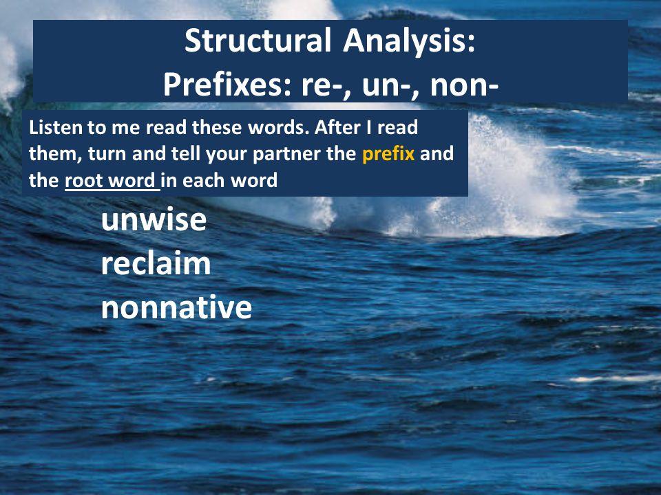 Structural Analysis: Prefixes: re-, un-, non- Listen to me read these words.