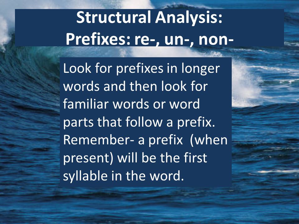 Structural Analysis: Prefixes: re-, un-, non- Look for prefixes in longer words and then look for familiar words or word parts that follow a prefix.