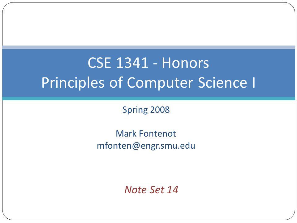 Spring 2008 Mark Fontenot mfonten@engr.smu.edu CSE 1341 - Honors Principles of Computer Science I Note Set 14