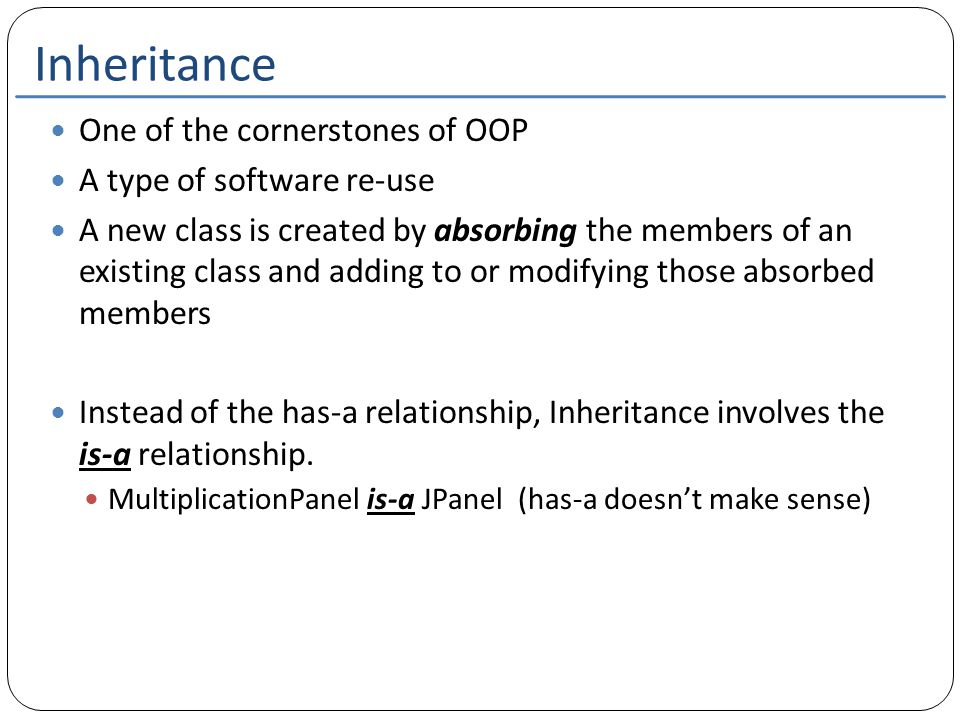 Inheritance One of the cornerstones of OOP A type of software re-use A new class is created by absorbing the members of an existing class and adding t