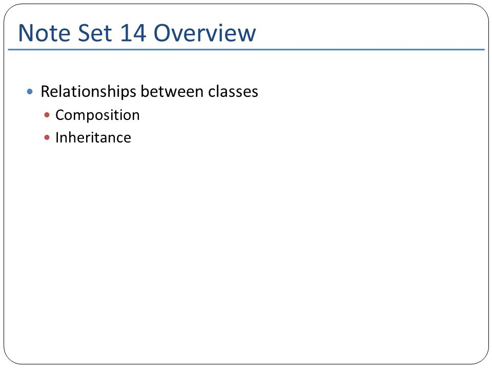 Note Set 14 Overview Relationships between classes Composition Inheritance